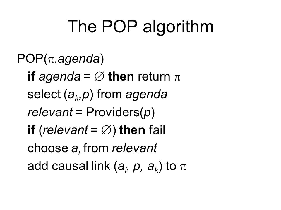 The POP algorithm POP( ,agenda) if agenda =  then return  select (a k,p) from agenda relevant = Providers(p) if (relevant =  ) then fail choose a i from relevant add causal link (a i, p, a k ) to 
