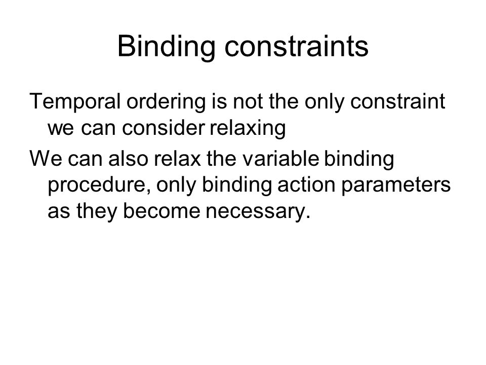 Binding constraints Temporal ordering is not the only constraint we can consider relaxing We can also relax the variable binding procedure, only binding action parameters as they become necessary.