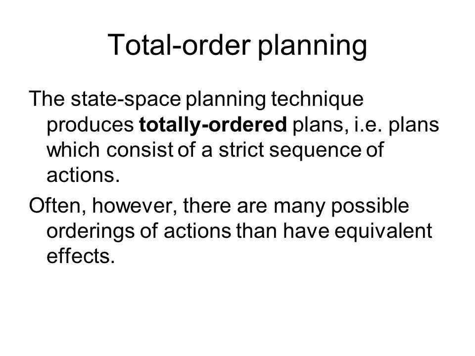 Total-order planning The state-space planning technique produces totally-ordered plans, i.e. plans which consist of a strict sequence of actions. Ofte