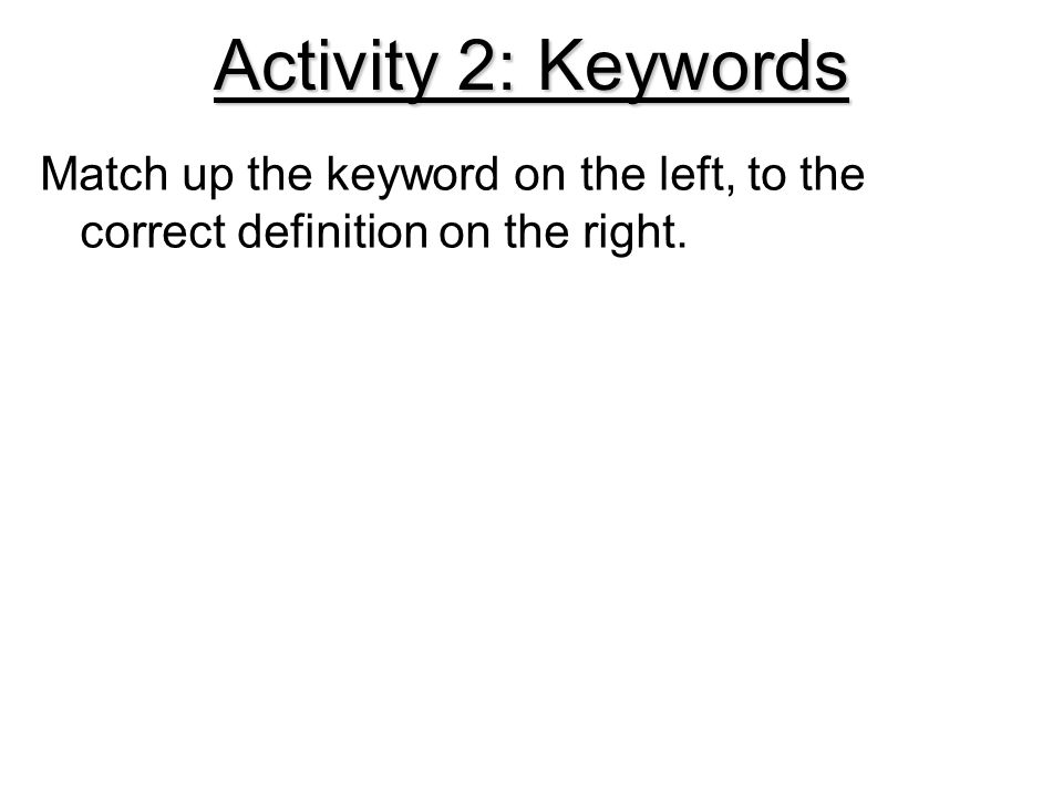 Activity 2: Keywords Match up the keyword on the left, to the correct definition on the right.