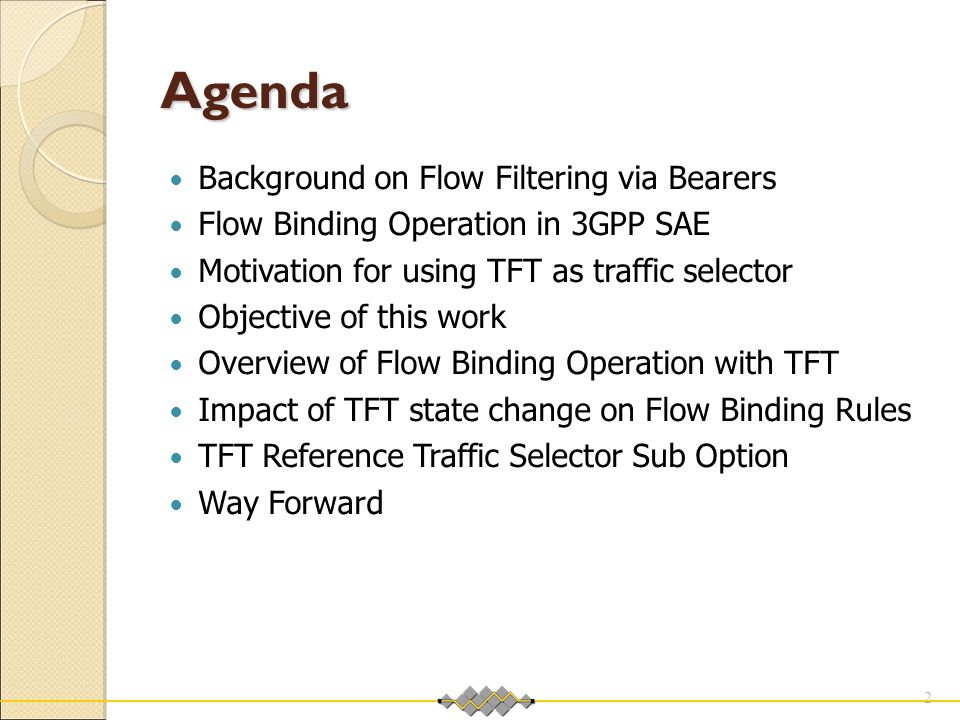Agenda Background on Flow Filtering via Bearers Flow Binding Operation in 3GPP SAE Motivation for using TFT as traffic selector Objective of this work