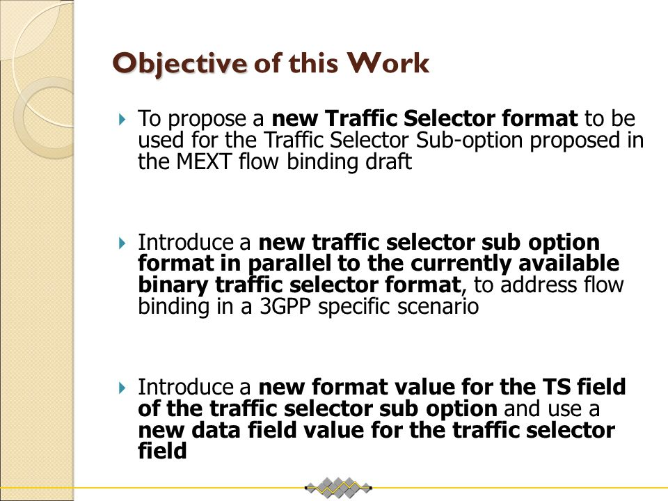 Objective Objective of this Work  To propose a new Traffic Selector format to be used for the Traffic Selector Sub-option proposed in the MEXT flow b