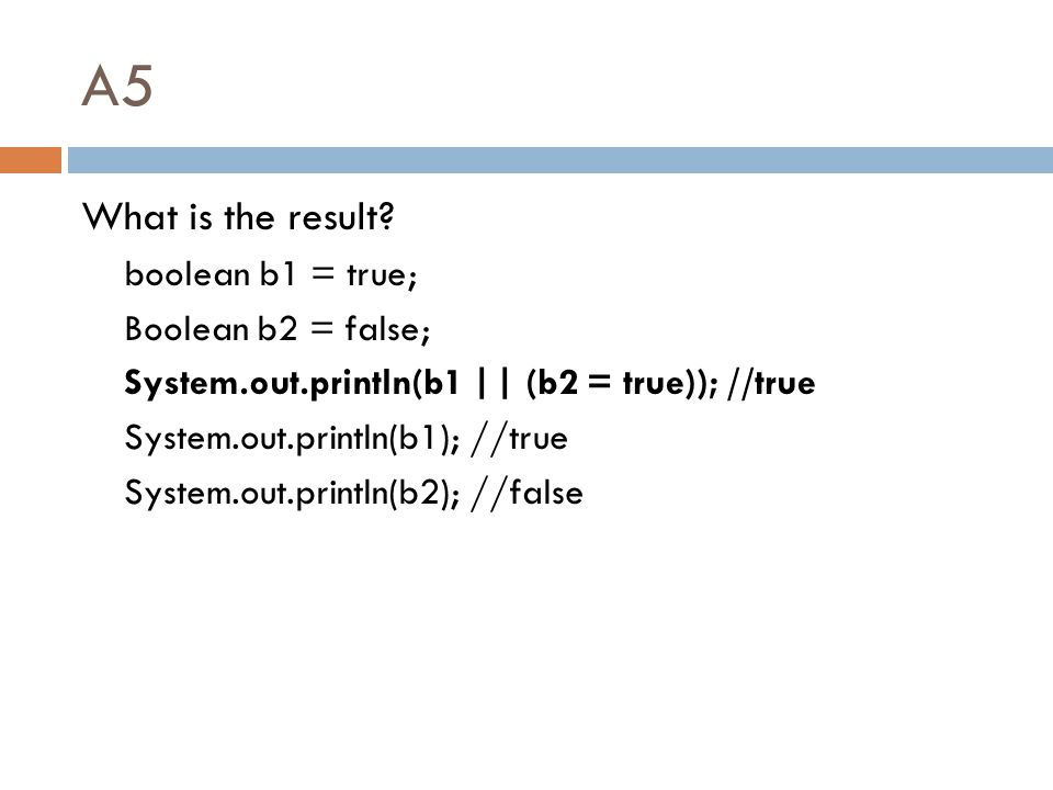 A5 What is the result? boolean b1 = true; Boolean b2 = false; System.out.println(b1 || (b2 = true)); //true System.out.println(b1); //true System.out.