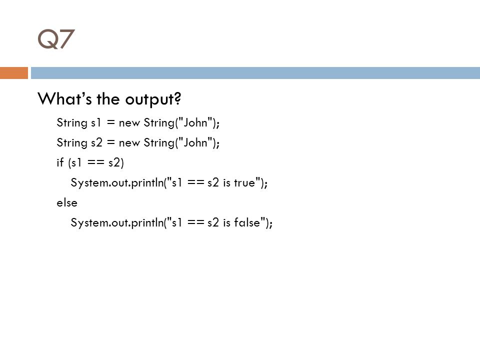Q7 What's the output? String s1 = new String(