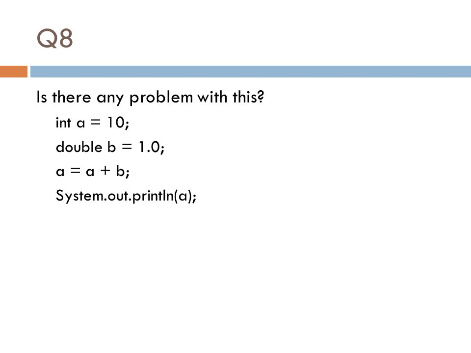 Q8 Is there any problem with this? int a = 10; double b = 1.0; a = a + b; System.out.println(a);