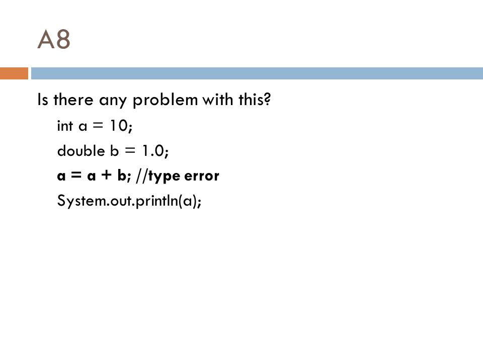 A8 Is there any problem with this? int a = 10; double b = 1.0; a = a + b; //type error System.out.println(a);
