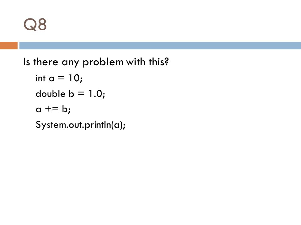 Q8 Is there any problem with this? int a = 10; double b = 1.0; a += b; System.out.println(a);