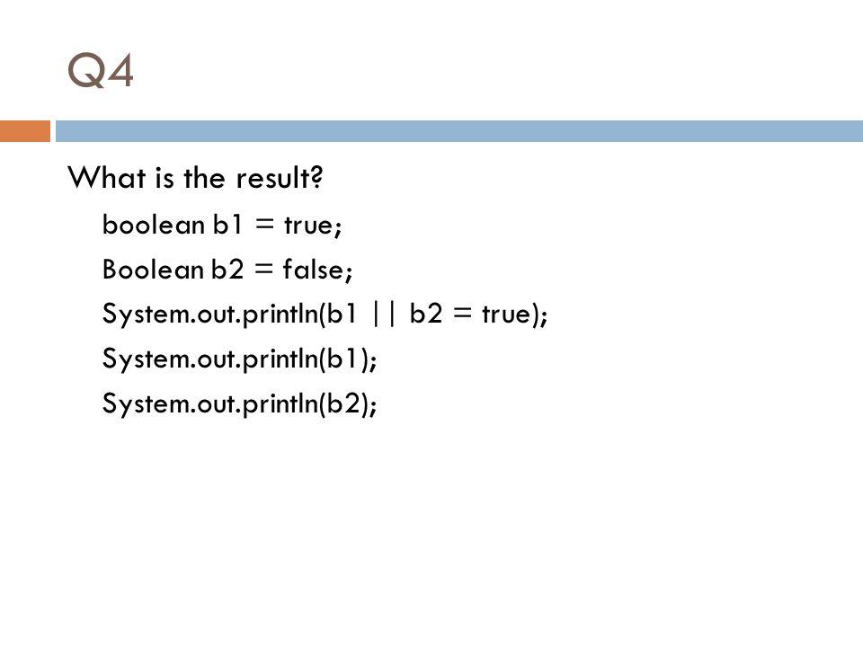 Q4 What is the result? boolean b1 = true; Boolean b2 = false; System.out.println(b1 || b2 = true); System.out.println(b1); System.out.println(b2);