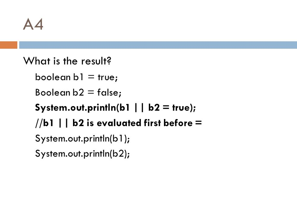 A4 What is the result? boolean b1 = true; Boolean b2 = false; System.out.println(b1 || b2 = true); //b1 || b2 is evaluated first before = System.out.p