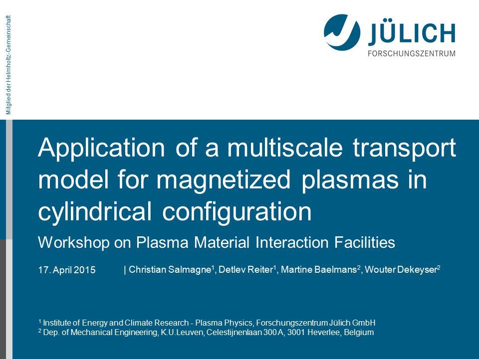 17. April 2015 Mitglied der Helmholtz-Gemeinschaft Application of a multiscale transport model for magnetized plasmas in cylindrical configuration Wor