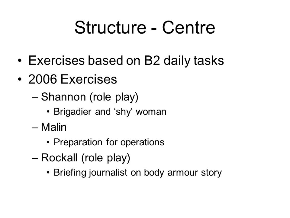 Structure - Centre Exercises based on B2 daily tasks 2006 Exercises –Shannon (role play) Brigadier and 'shy' woman –Malin Preparation for operations –Rockall (role play) Briefing journalist on body armour story