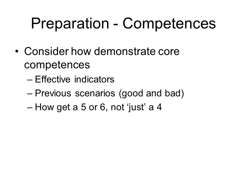 Preparation - Competences Consider how demonstrate core competences –Effective indicators –Previous scenarios (good and bad) –How get a 5 or 6, not 'just' a 4