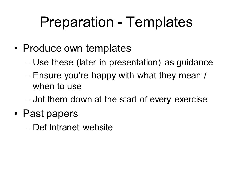 Preparation - Templates Produce own templates –Use these (later in presentation) as guidance –Ensure you're happy with what they mean / when to use –Jot them down at the start of every exercise Past papers –Def Intranet website