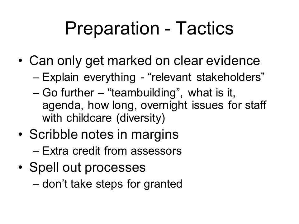 Preparation - Tactics Can only get marked on clear evidence –Explain everything - relevant stakeholders –Go further – teambuilding , what is it, agenda, how long, overnight issues for staff with childcare (diversity) Scribble notes in margins –Extra credit from assessors Spell out processes –don't take steps for granted