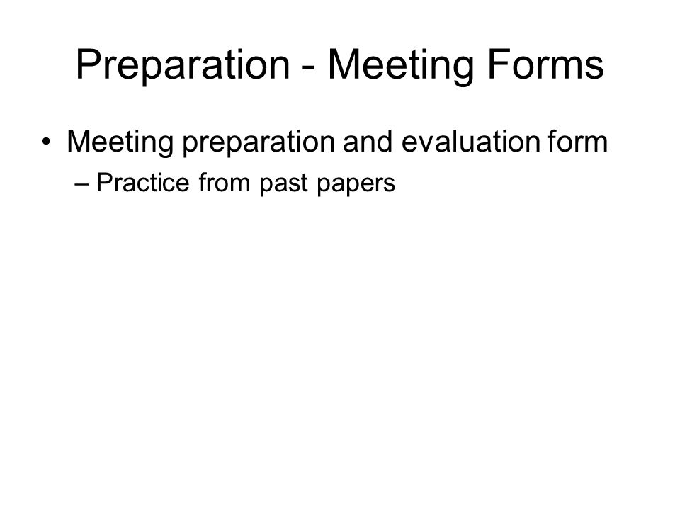 Preparation - Meeting Forms Meeting preparation and evaluation form –Practice from past papers