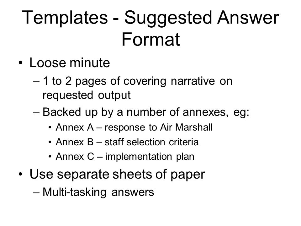 Templates - Suggested Answer Format Loose minute –1 to 2 pages of covering narrative on requested output –Backed up by a number of annexes, eg: Annex A – response to Air Marshall Annex B – staff selection criteria Annex C – implementation plan Use separate sheets of paper –Multi-tasking answers