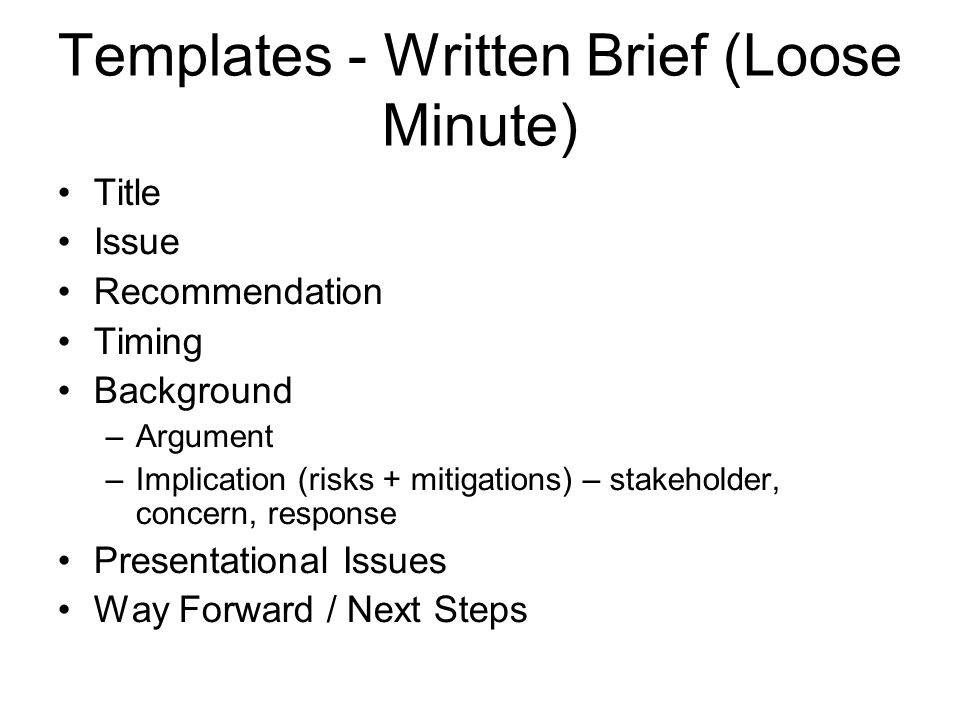 Templates - Written Brief (Loose Minute) Title Issue Recommendation Timing Background –Argument –Implication (risks + mitigations) – stakeholder, concern, response Presentational Issues Way Forward / Next Steps
