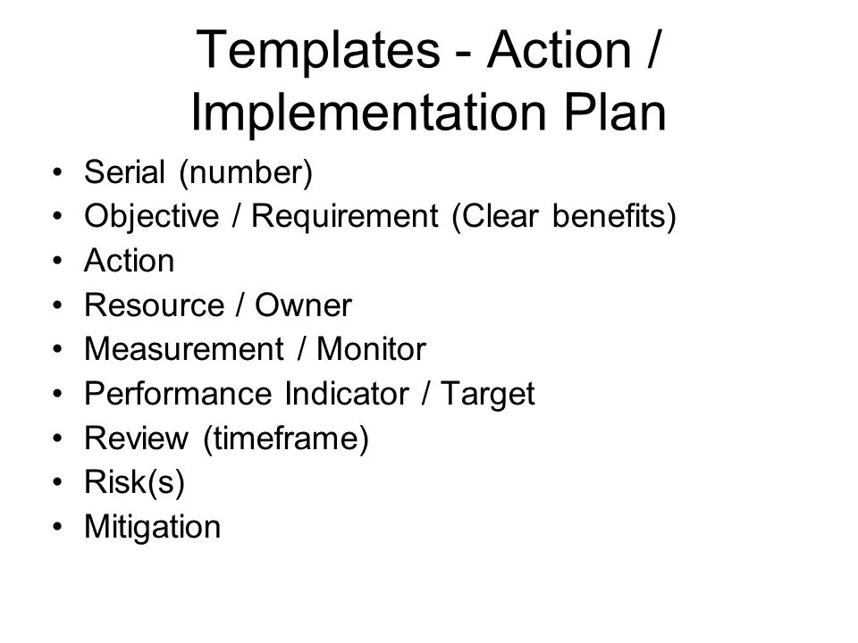 Templates - Action / Implementation Plan Serial (number) Objective / Requirement (Clear benefits) Action Resource / Owner Measurement / Monitor Performance Indicator / Target Review (timeframe) Risk(s) Mitigation