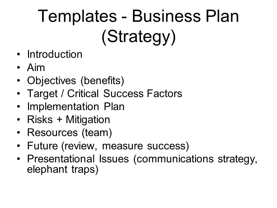 Templates - Business Plan (Strategy) Introduction Aim Objectives (benefits) Target / Critical Success Factors Implementation Plan Risks + Mitigation Resources (team) Future (review, measure success) Presentational Issues (communications strategy, elephant traps)