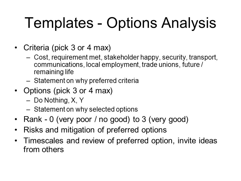 Templates - Options Analysis Criteria (pick 3 or 4 max) –Cost, requirement met, stakeholder happy, security, transport, communications, local employment, trade unions, future / remaining life –Statement on why preferred criteria Options (pick 3 or 4 max) –Do Nothing, X, Y –Statement on why selected options Rank - 0 (very poor / no good) to 3 (very good) Risks and mitigation of preferred options Timescales and review of preferred option, invite ideas from others
