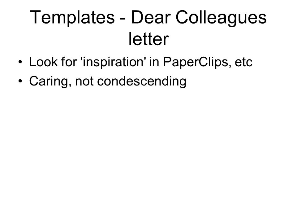 Templates - Dear Colleagues letter Look for inspiration in PaperClips, etc Caring, not condescending