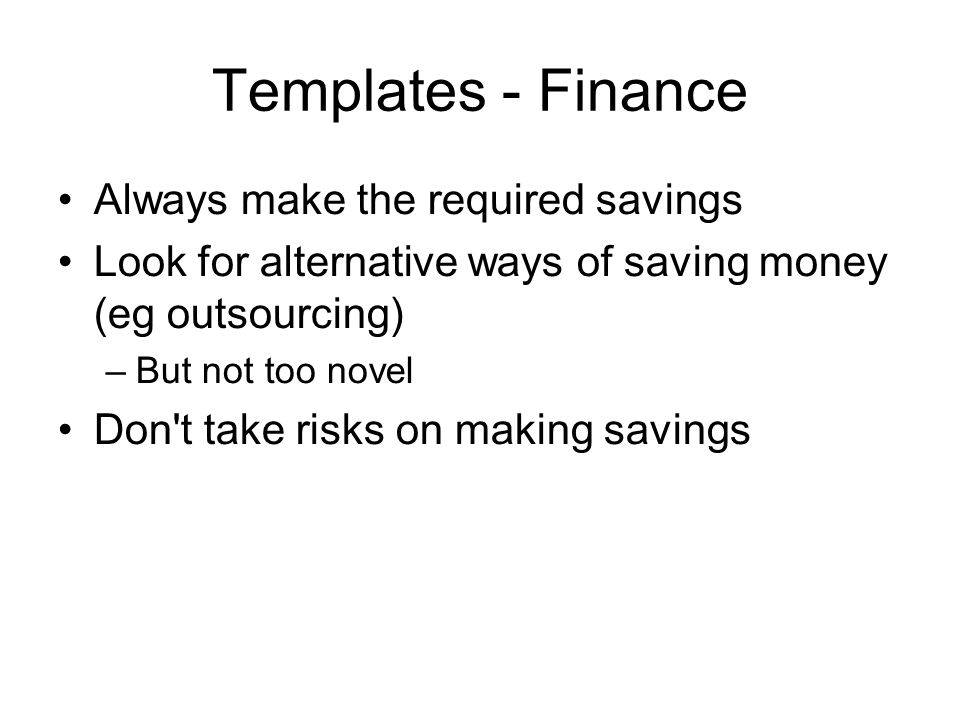Templates - Finance Always make the required savings Look for alternative ways of saving money (eg outsourcing) –But not too novel Don t take risks on making savings
