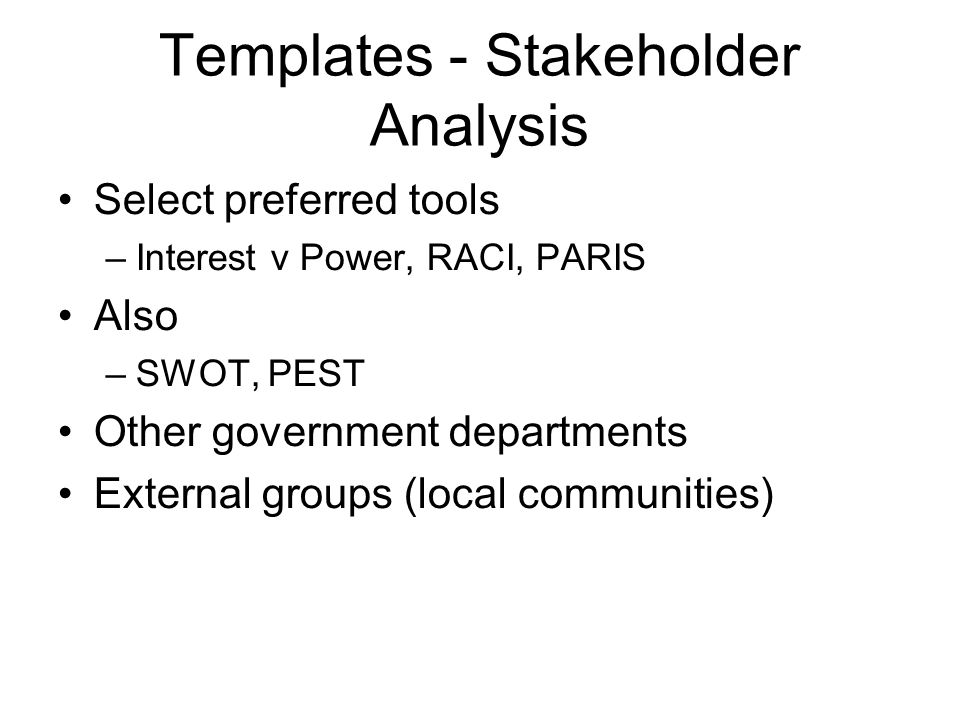 Templates - Stakeholder Analysis Select preferred tools –Interest v Power, RACI, PARIS Also –SWOT, PEST Other government departments External groups (local communities)