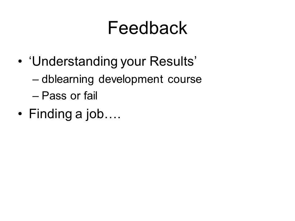 Feedback 'Understanding your Results' –dblearning development course –Pass or fail Finding a job….