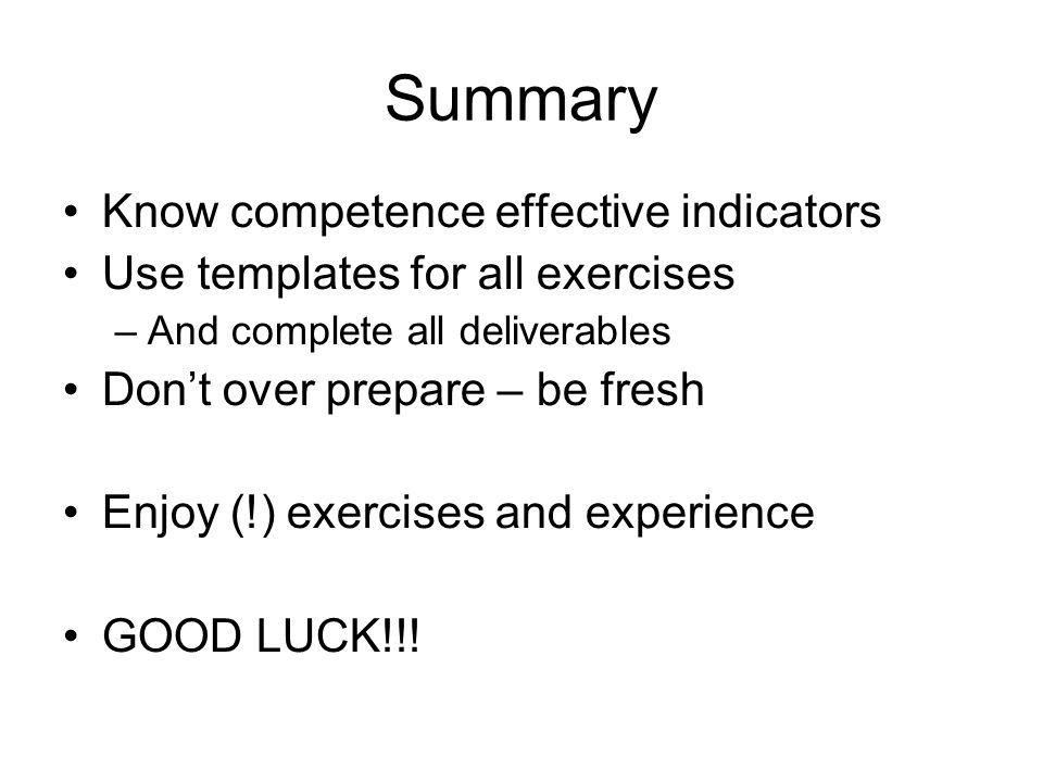 Know competence effective indicators Use templates for all exercises –And complete all deliverables Don't over prepare – be fresh Enjoy (!) exercises and experience GOOD LUCK!!!