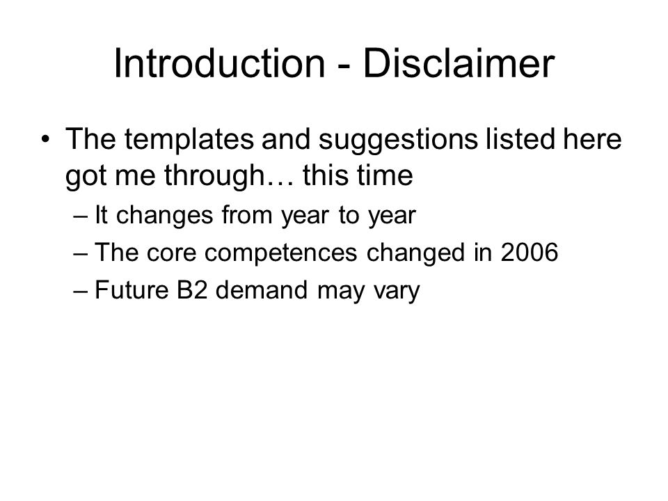 Introduction - Disclaimer The templates and suggestions listed here got me through… this time –It changes from year to year –The core competences changed in 2006 –Future B2 demand may vary