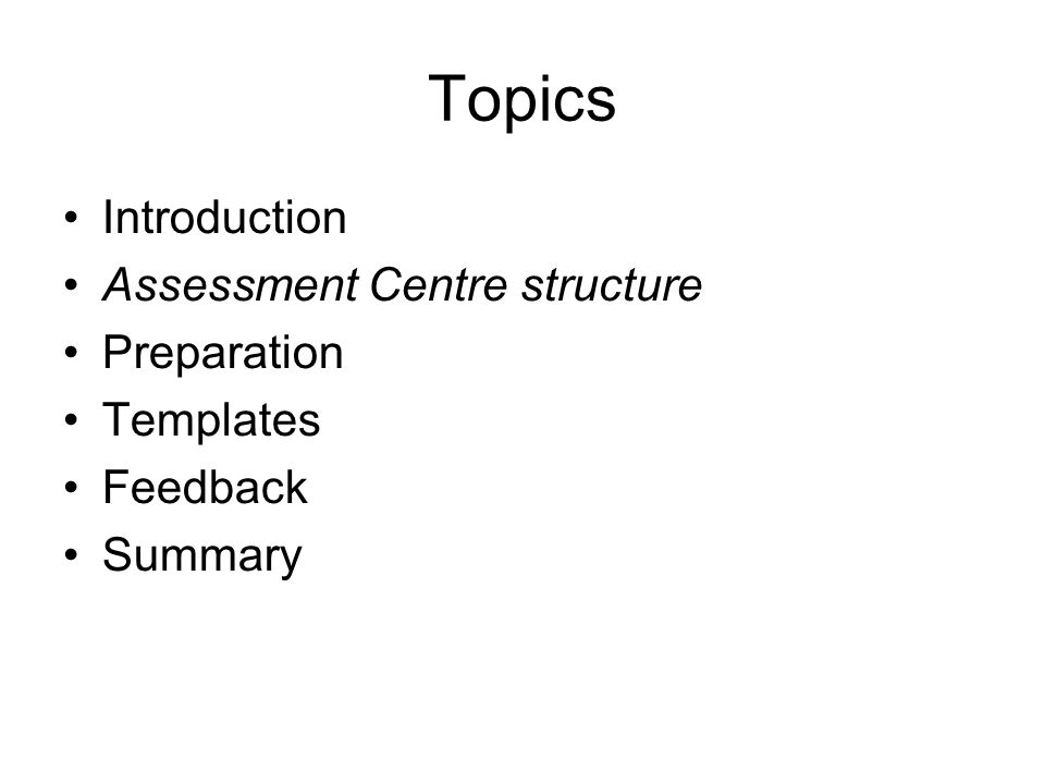 Topics Introduction Assessment Centre structure Preparation Templates Feedback Summary