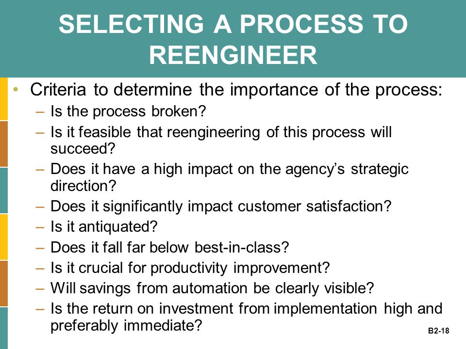 B2-18 SELECTING A PROCESS TO REENGINEER Criteria to determine the importance of the process: –Is the process broken? –Is it feasible that reengineerin