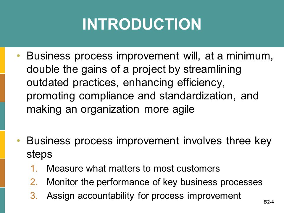 B2-4 INTRODUCTION Business process improvement will, at a minimum, double the gains of a project by streamlining outdated practices, enhancing efficie