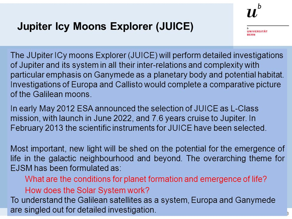 Moscow 4–8 Mar 2013 Jupiter Icy Moons Explorer (JUICE) The JUpiter ICy moons Explorer (JUICE) will perform detailed investigations of Jupiter and its system in all their inter-relations and complexity with particular emphasis on Ganymede as a planetary body and potential habitat.