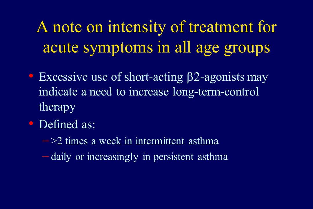 A note on intensity of treatment for acute symptoms in all age groups Excessive use of short-acting  2-agonists may indicate a need to increase long-
