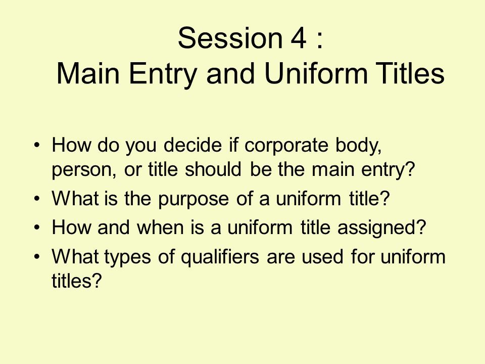 4-2 Main Entry and Serials Main entries: –Corporate body, meeting –Personal name –Title, or uniform title Choice of entry –Affects listings (check-in, etc.) –Determining factor in major changes