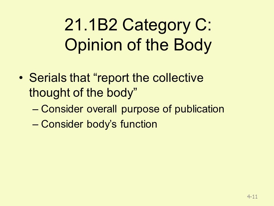 4-11 21.1B2 Category C: Opinion of the Body Serials that report the collective thought of the body –Consider overall purpose of publication –Consider body's function