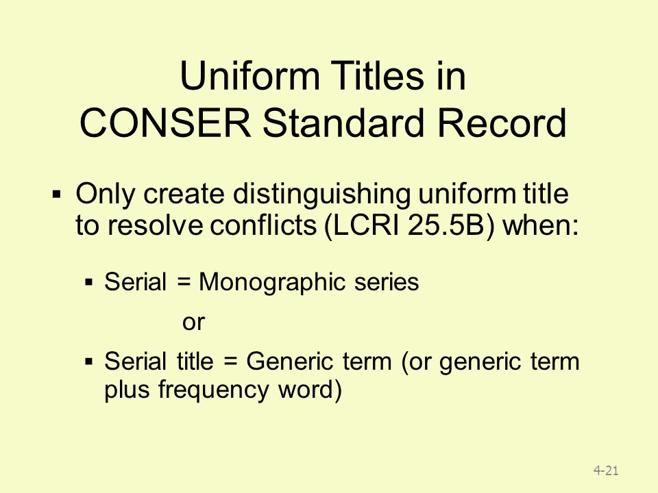 4-21 Uniform Titles in CONSER Standard Record  Only create distinguishing uniform title to resolve conflicts (LCRI 25.5B) when:  Serial = Monographic series or  Serial title = Generic term (or generic term plus frequency word)