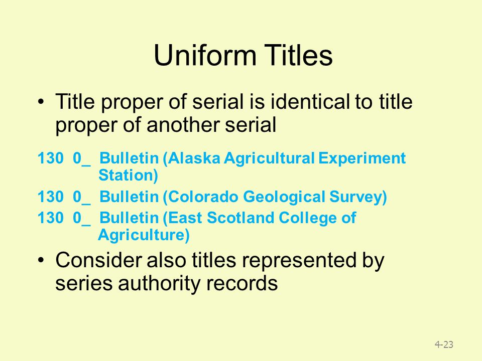 4-23 Uniform Titles Title proper of serial is identical to title proper of another serial 130 0_ Bulletin (Alaska Agricultural Experiment Station) 130 0_ Bulletin (Colorado Geological Survey) 130 0_ Bulletin (East Scotland College of Agriculture) Consider also titles represented by series authority records