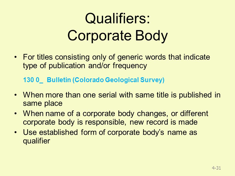 4-31 Qualifiers: Corporate Body For titles consisting only of generic words that indicate type of publication and/or frequency 130 0_ Bulletin (Colorado Geological Survey) When more than one serial with same title is published in same place When name of a corporate body changes, or different corporate body is responsible, new record is made Use established form of corporate body's name as qualifier
