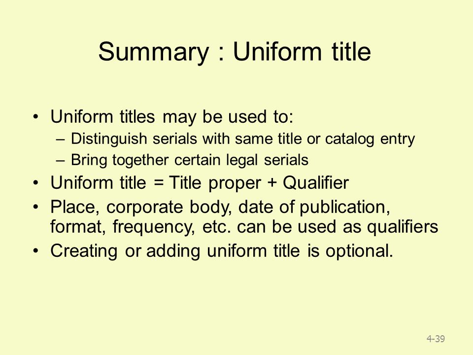 4-39 Summary : Uniform title Uniform titles may be used to: –Distinguish serials with same title or catalog entry –Bring together certain legal serials Uniform title = Title proper + Qualifier Place, corporate body, date of publication, format, frequency, etc.
