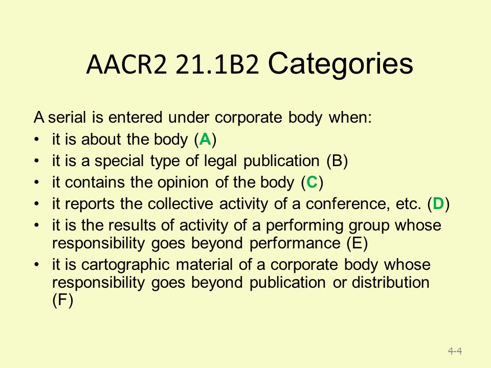 4-4 AACR2 21.1B2 Categories A serial is entered under corporate body when: it is about the body (A) it is a special type of legal publication (B) it contains the opinion of the body (C) it reports the collective activity of a conference, etc.