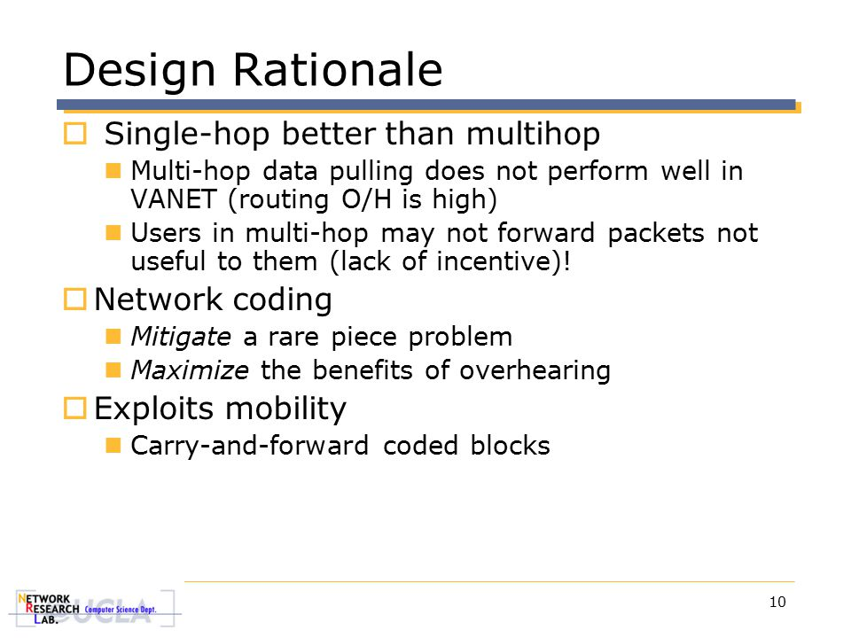 10 Design Rationale  Single-hop better than multihop Multi-hop data pulling does not perform well in VANET (routing O/H is high) Users in multi-hop may not forward packets not useful to them (lack of incentive).