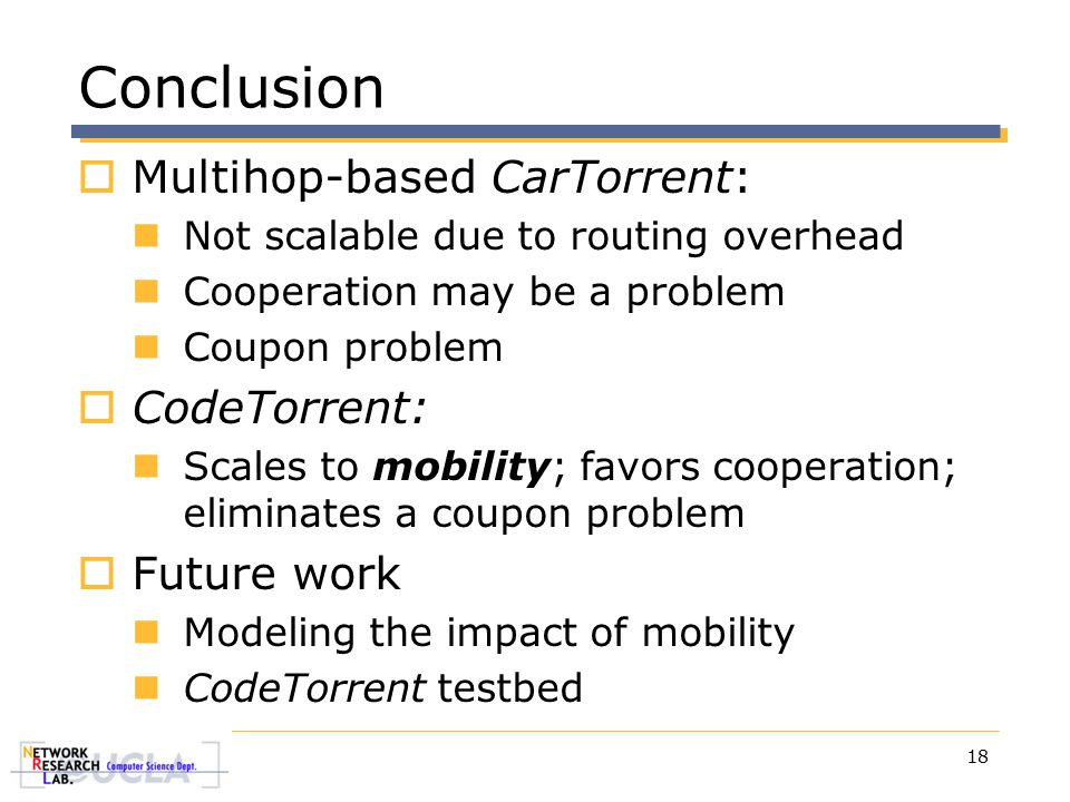 18 Conclusion  Multihop-based CarTorrent: Not scalable due to routing overhead Cooperation may be a problem Coupon problem  CodeTorrent: Scales to mobility; favors cooperation; eliminates a coupon problem  Future work Modeling the impact of mobility CodeTorrent testbed