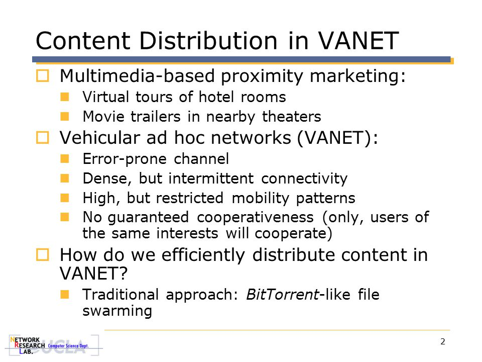 2 Content Distribution in VANET  Multimedia-based proximity marketing: Virtual tours of hotel rooms Movie trailers in nearby theaters  Vehicular ad hoc networks (VANET): Error-prone channel Dense, but intermittent connectivity High, but restricted mobility patterns No guaranteed cooperativeness (only, users of the same interests will cooperate)  How do we efficiently distribute content in VANET.