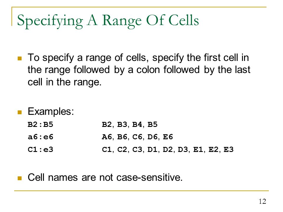 12 Specifying A Range Of Cells To specify a range of cells, specify the first cell in the range followed by a colon followed by the last cell in the range.