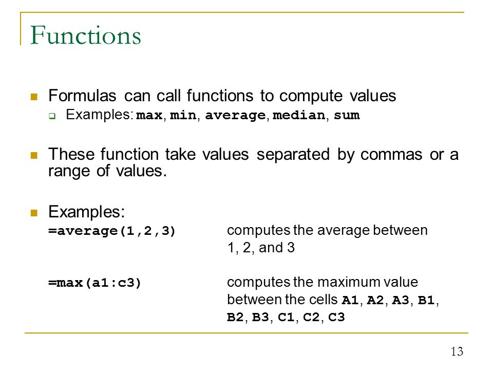 13 Functions Formulas can call functions to compute values  Examples: max, min, average, median, sum These function take values separated by commas or a range of values.