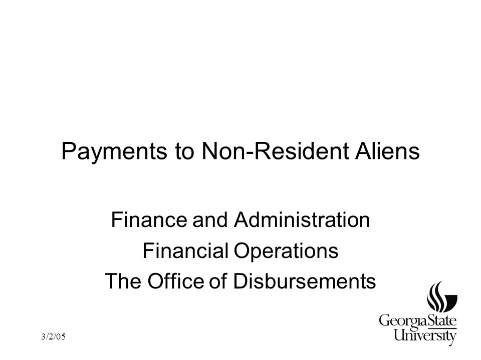 3/2/05 Payments to Non-Resident Aliens Finance and Administration Financial Operations The Office of Disbursements