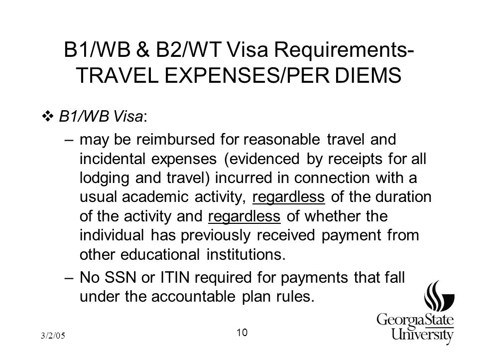 3/2/05 B1/WB & B2/WT Visa Requirements- TRAVEL EXPENSES/PER DIEMS  B1/WB Visa: –may be reimbursed for reasonable travel and incidental expenses (evidenced by receipts for all lodging and travel) incurred in connection with a usual academic activity, regardless of the duration of the activity and regardless of whether the individual has previously received payment from other educational institutions.