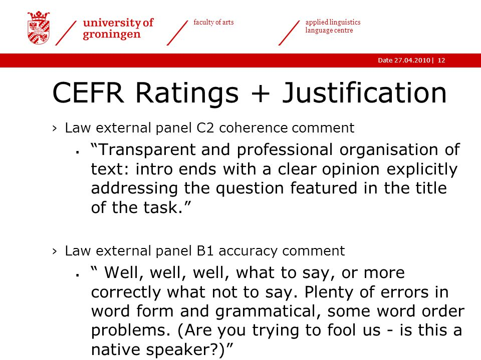 |Date 27.04.2010 faculty of arts applied linguistics language centre CEFR Ratings + Justification ›Law external panel C2 coherence comment  Transparent and professional organisation of text: intro ends with a clear opinion explicitly addressing the question featured in the title of the task. ›Law external panel B1 accuracy comment  Well, well, well, what to say, or more correctly what not to say.